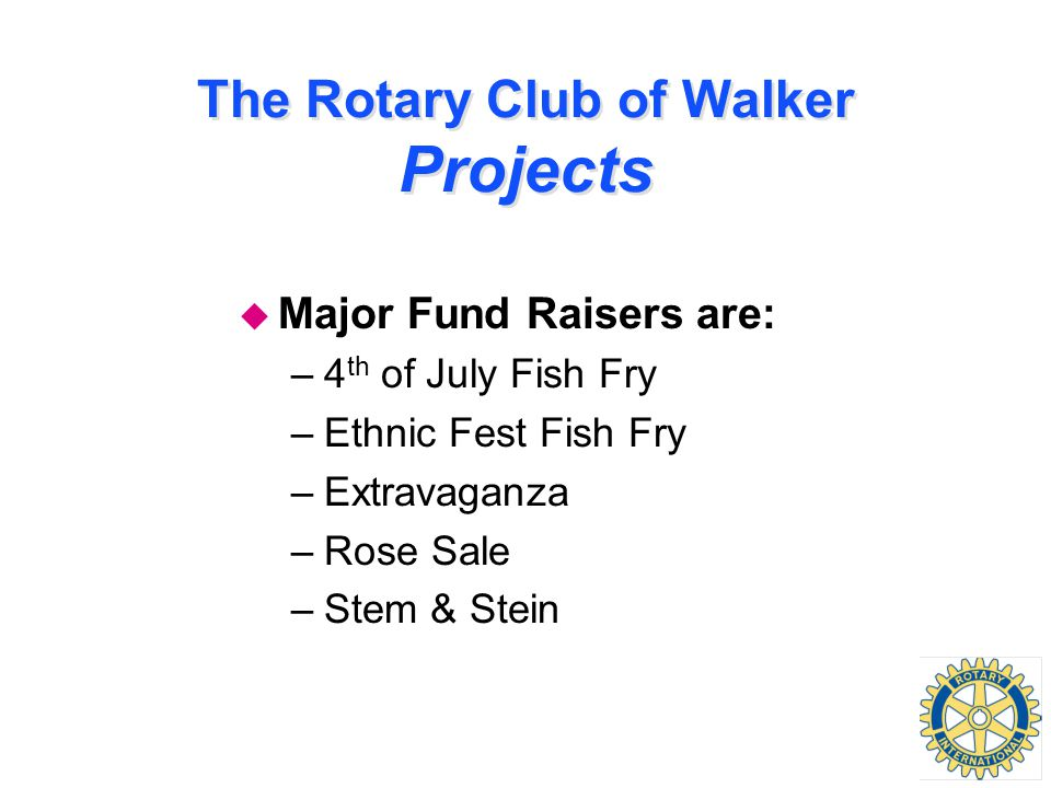 The Rotary Club of Walker Projects u Major Fund Raisers are: –4 th of July Fish Fry –Ethnic Fest Fish Fry –Extravaganza –Rose Sale –Stem & Stein