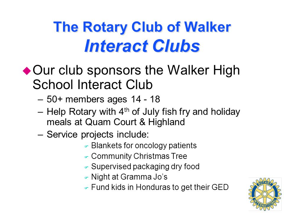 The Rotary Club of Walker Interact Clubs u Our club sponsors the Walker High School Interact Club –50+ members ages 14 - 18 –Help Rotary with 4 th of July fish fry and holiday meals at Quam Court & Highland –Service projects include: F Blankets for oncology patients F Community Christmas Tree F Supervised packaging dry food F Night at Gramma Jo's F Fund kids in Honduras to get their GED
