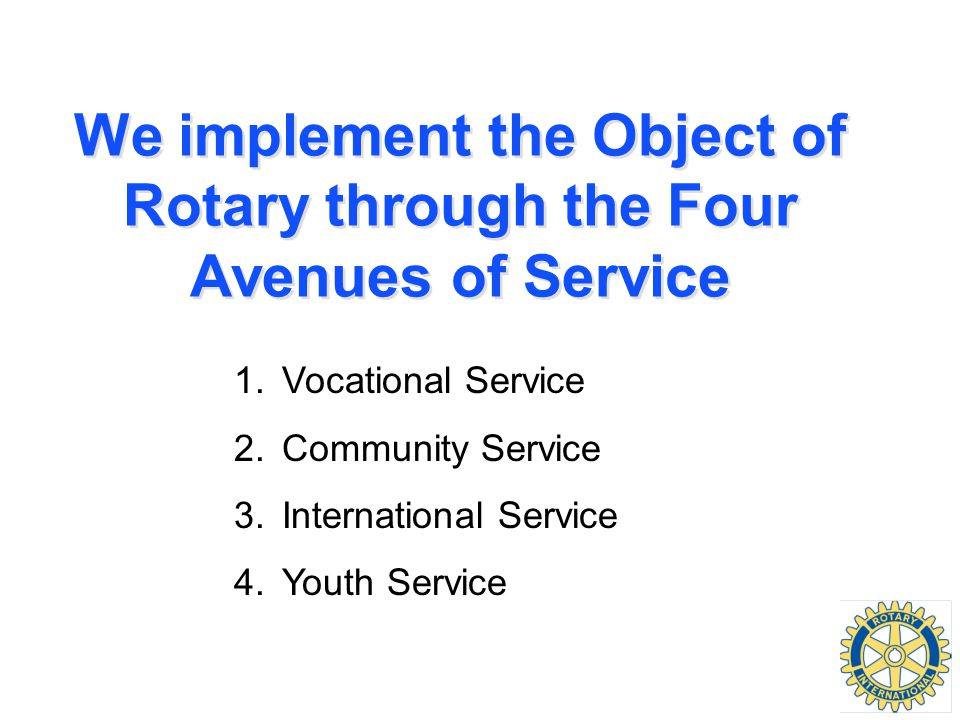 We implement the Object of Rotary through the Four Avenues of Service 1.Vocational Service 2.Community Service 3.International Service 4.Youth Service