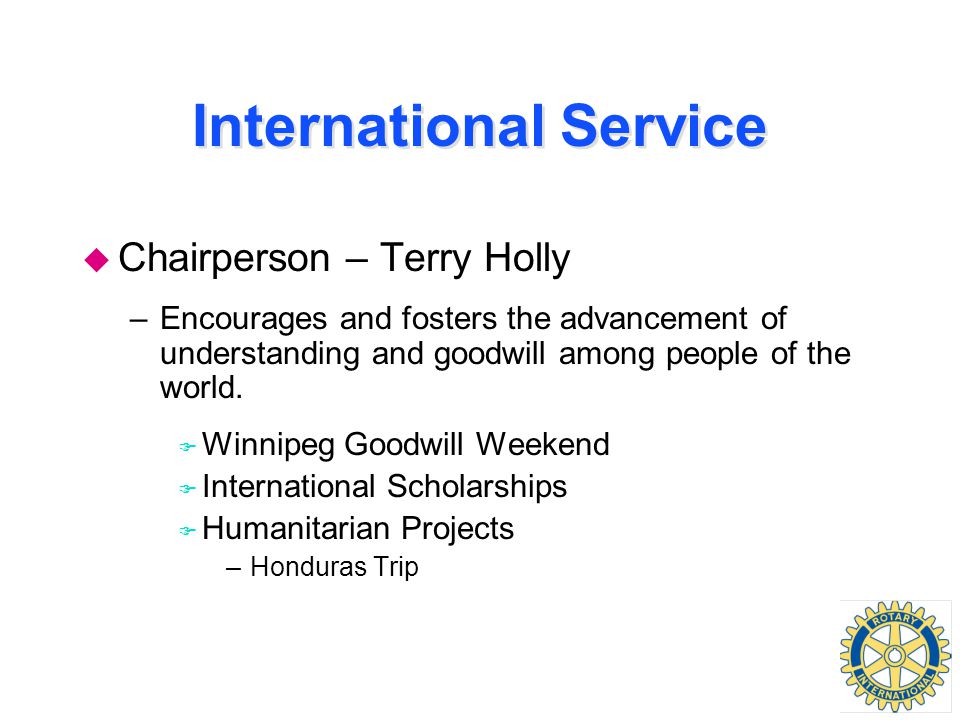 International Service u Chairperson – Terry Holly –Encourages and fosters the advancement of understanding and goodwill among people of the world.