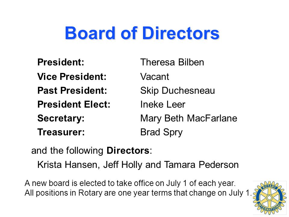 Board of Directors President:Theresa Bilben Vice President:Vacant Past President:Skip Duchesneau President Elect:Ineke Leer Secretary:Mary Beth MacFarlane Treasurer:Brad Spry and the following Directors: Krista Hansen, Jeff Holly and Tamara Pederson A new board is elected to take office on July 1 of each year.