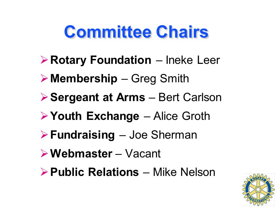 Committee Chairs  Rotary Foundation – Ineke Leer  Membership – Greg Smith  Sergeant at Arms – Bert Carlson  Youth Exchange – Alice Groth  Fundraising – Joe Sherman  Webmaster – Vacant  Public Relations – Mike Nelson