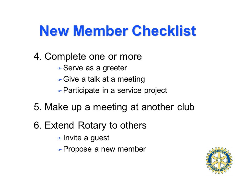 New Member Checklist 4. Complete one or more F Serve as a greeter F Give a talk at a meeting F Participate in a service project 5. Make up a meeting a