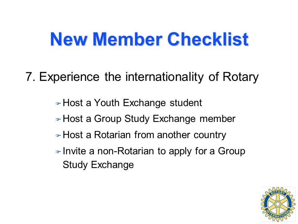 New Member Checklist 7. Experience the internationality of Rotary F Host a Youth Exchange student F Host a Group Study Exchange member F Host a Rotari