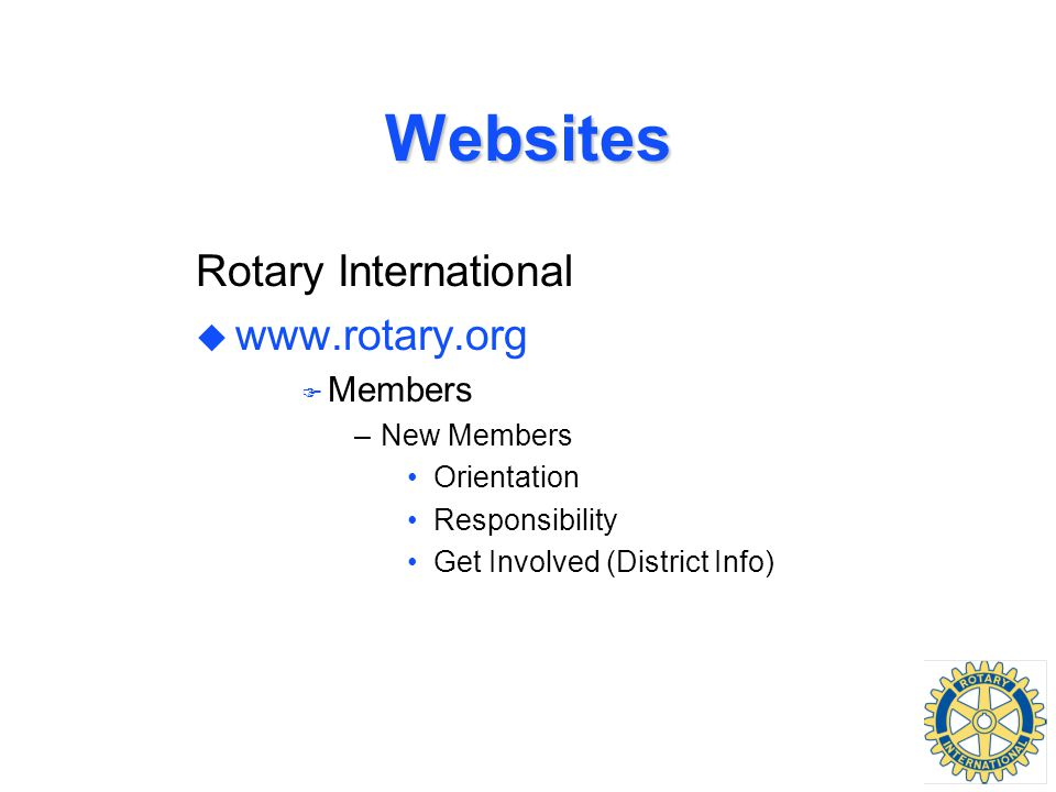 Websites Rotary International u www.rotary.org F Members –New Members Orientation Responsibility Get Involved (District Info)