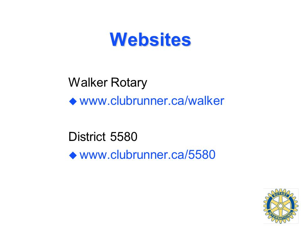 Websites Walker Rotary u www.clubrunner.ca/walker District 5580 u www.clubrunner.ca/5580