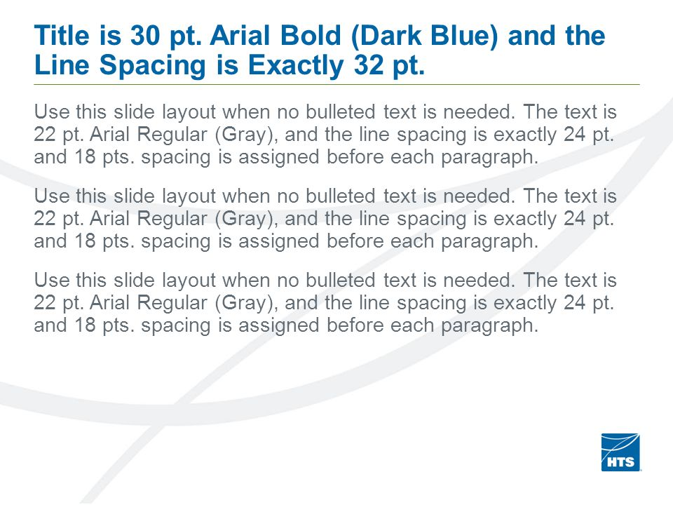 Title is 30 pt. Arial Bold (Dark Blue) and the Line Spacing is Exactly 32 pt. Use this slide layout when no bulleted text is needed. The text is 22 pt