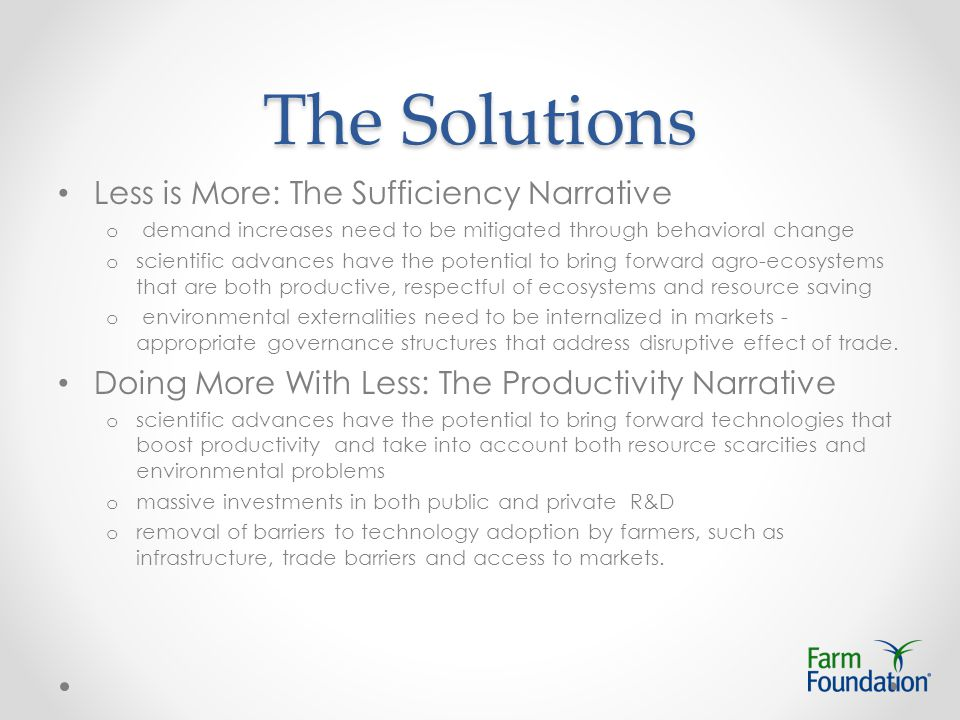 The Solutions Less is More: The Sufficiency Narrative o demand increases need to be mitigated through behavioral change o scientific advances have the potential to bring forward agro-ecosystems that are both productive, respectful of ecosystems and resource saving o environmental externalities need to be internalized in markets - appropriate governance structures that address disruptive effect of trade.
