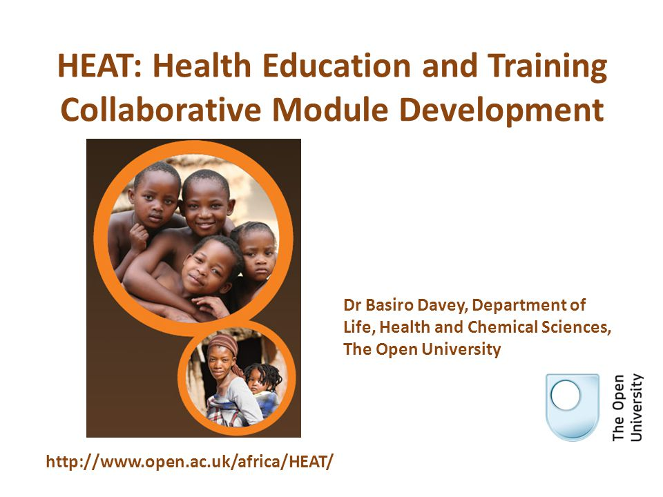 HEAT: Health Education and Training Collaborative Module Development http://www.open.ac.uk/africa/HEAT/ Dr Basiro Davey, Department of Life, Health and Chemical Sciences, The Open University