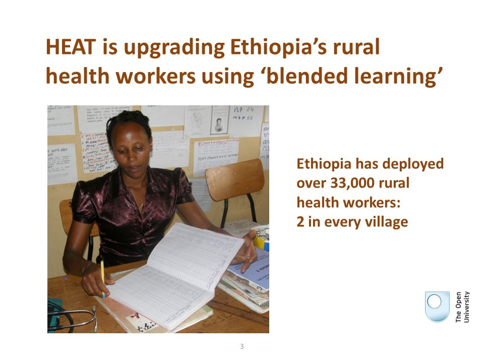 HEAT is upgrading Ethiopia's rural health workers using 'blended learning' 3 Ethiopia has deployed over 33,000 rural health workers: 2 in every villag