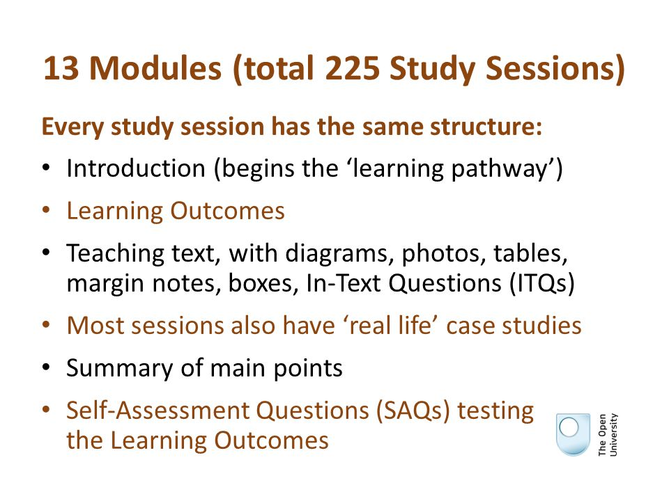 13 Modules (total 225 Study Sessions) Every study session has the same structure: Introduction (begins the 'learning pathway') Learning Outcomes Teaching text, with diagrams, photos, tables, margin notes, boxes, In-Text Questions (ITQs) Most sessions also have 'real life' case studies Summary of main points Self-Assessment Questions (SAQs) testing the Learning Outcomes