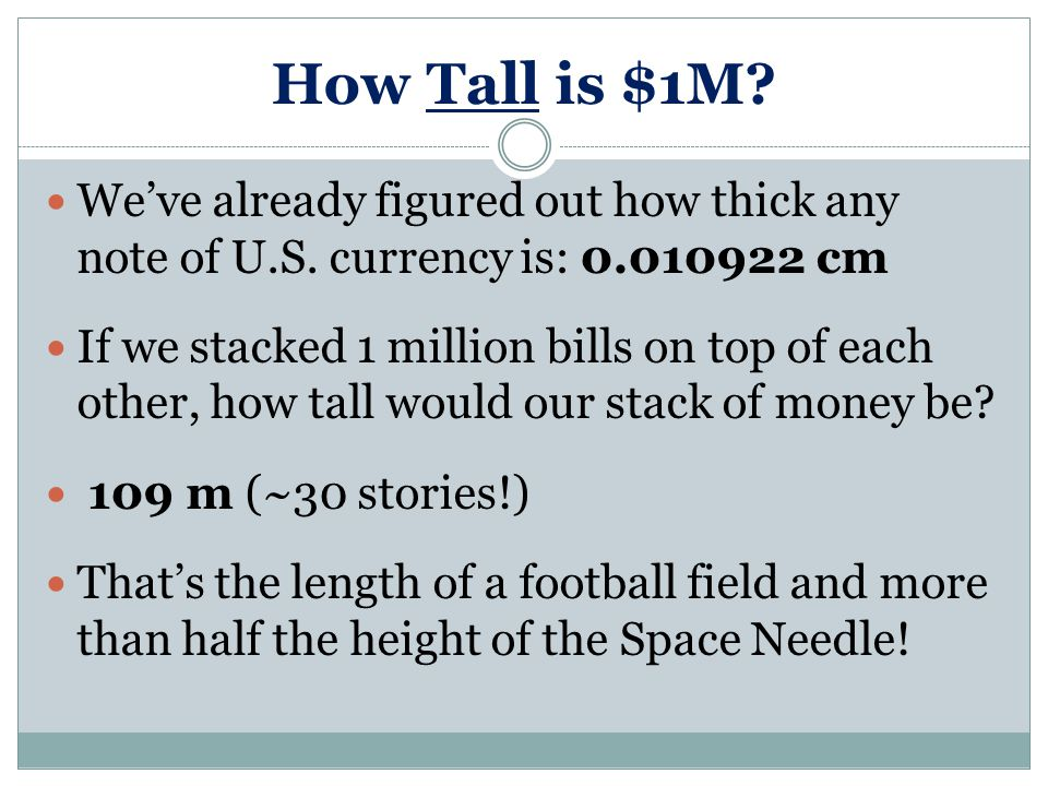 How Tall is $1M? We've already figured out how thick any note of U.S. currency is: 0.010922 cm If we stacked 1 million bills on top of each other, how