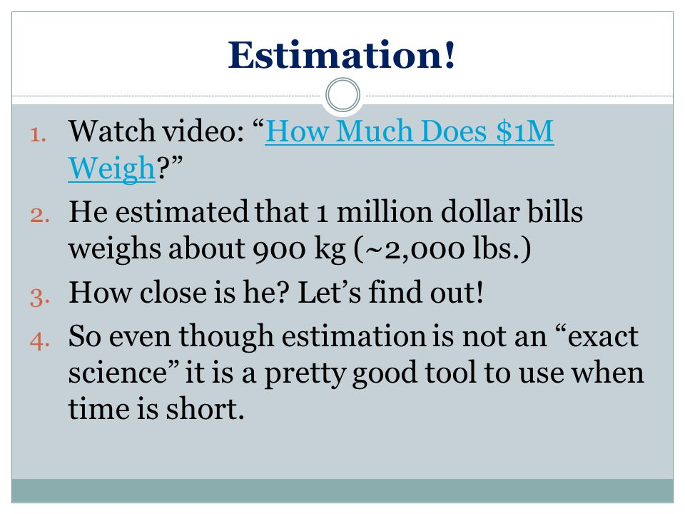 """Estimation! 1. Watch video: """"How Much Does $1M Weigh?""""How Much Does $1M Weigh 2. He estimated that 1 million dollar bills weighs about 900 kg (~2,000"""