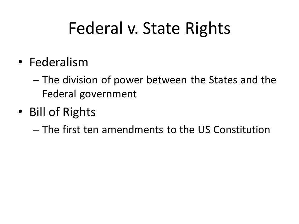 Federal v. State Rights Federalism – The division of power between the States and the Federal government Bill of Rights – The first ten amendments to