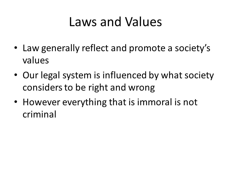 Laws and Values Law generally reflect and promote a society's values Our legal system is influenced by what society considers to be right and wrong Ho