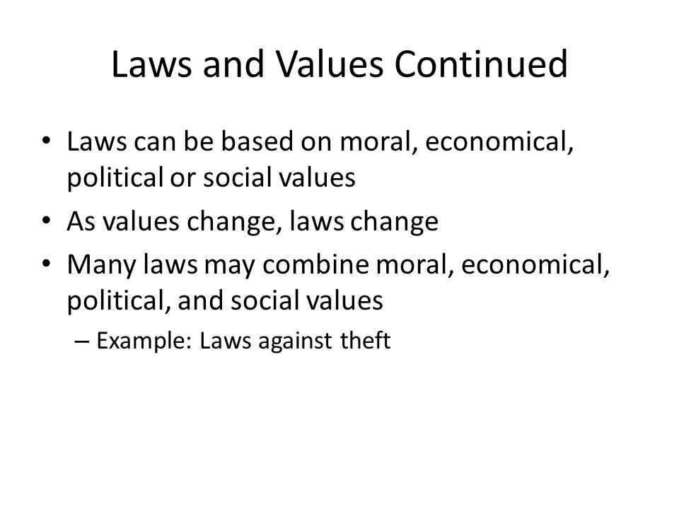 Laws and Values Continued Laws can be based on moral, economical, political or social values As values change, laws change Many laws may combine moral
