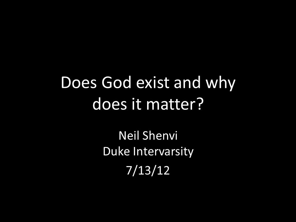 Does God exist and why does it matter Neil Shenvi Duke Intervarsity 7/13/12