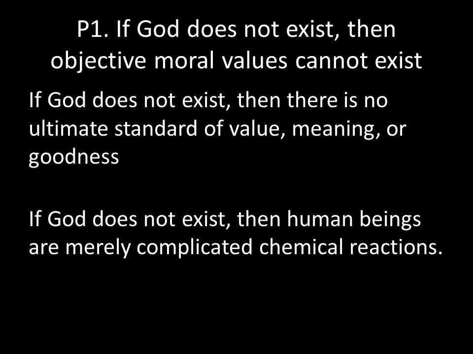 P1. If God does not exist, then objective moral values cannot exist If God does not exist, then there is no ultimate standard of value, meaning, or go