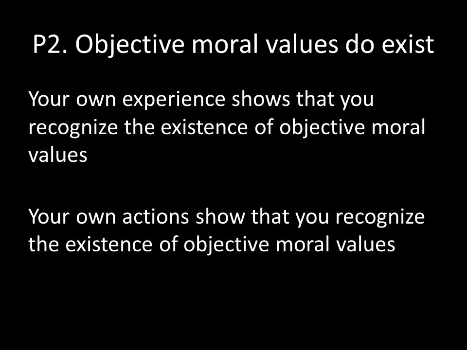 P2. Objective moral values do exist Your own experience shows that you recognize the existence of objective moral values Your own actions show that yo