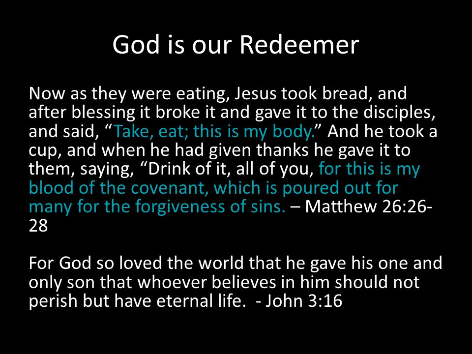 God is our Redeemer Now as they were eating, Jesus took bread, and after blessing it broke it and gave it to the disciples, and said, Take, eat; this is my body. And he took a cup, and when he had given thanks he gave it to them, saying, Drink of it, all of you, for this is my blood of the covenant, which is poured out for many for the forgiveness of sins.