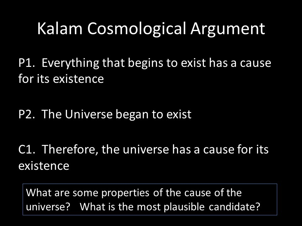 Kalam Cosmological Argument P1. Everything that begins to exist has a cause for its existence P2.