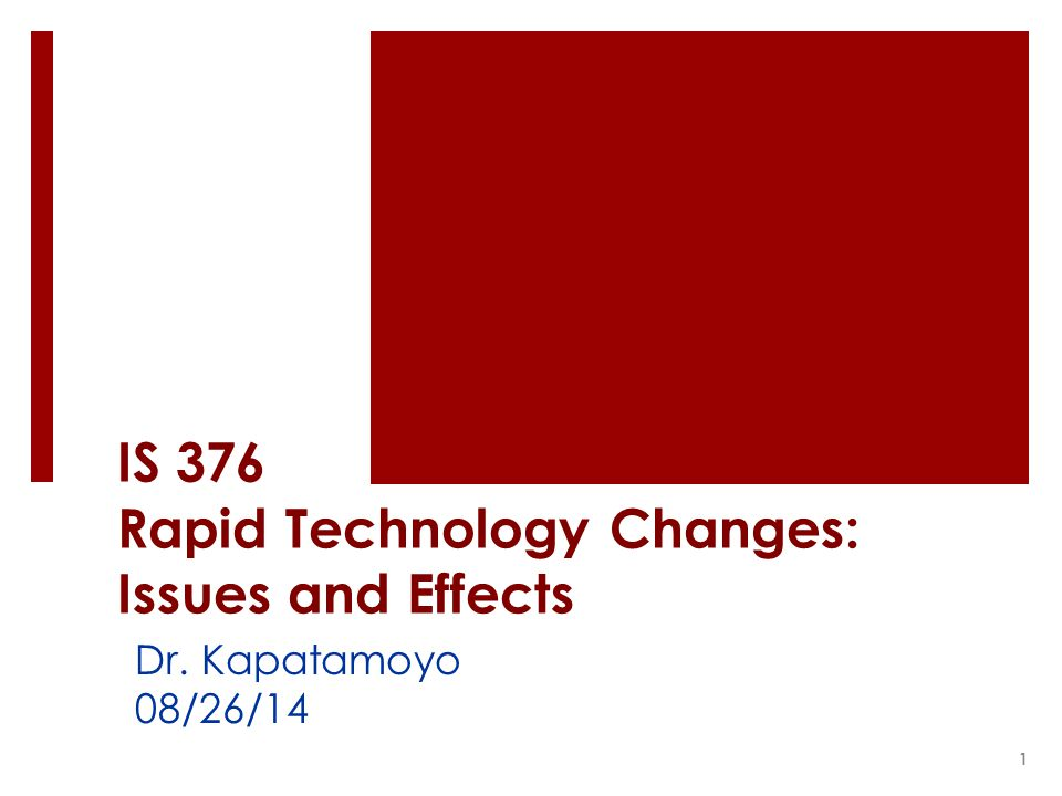 IS 376 Rapid Technology Changes: Issues and Effects Dr. Kapatamoyo 08/26/14 1