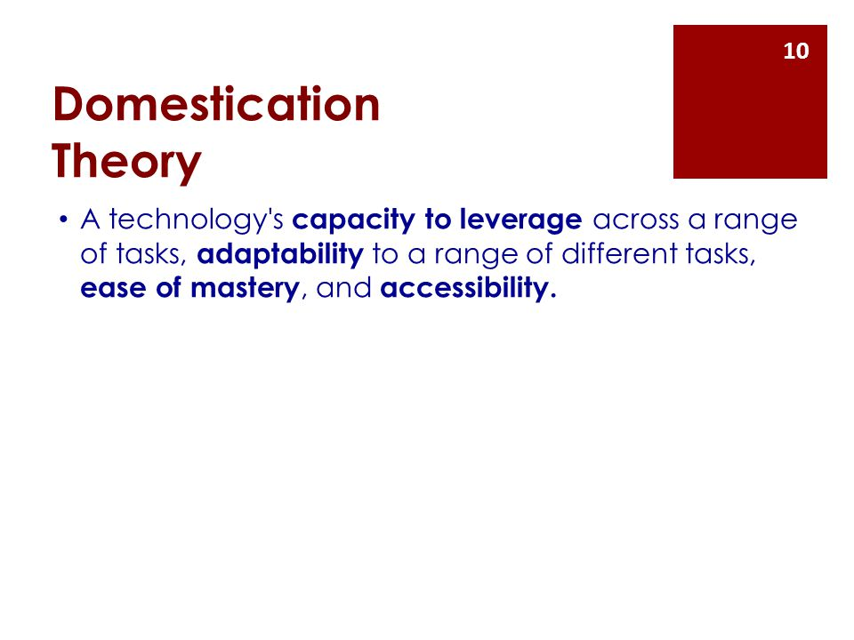 Domestication Theory A technology s capacity to leverage across a range of tasks, adaptability to a range of different tasks, ease of mastery, and accessibility.
