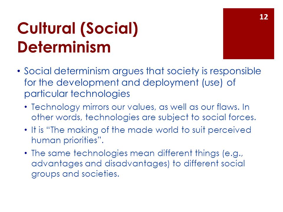 Cultural (Social) Determinism Social determinism argues that society is responsible for the development and deployment (use) of particular technologies Technology mirrors our values, as well as our flaws.