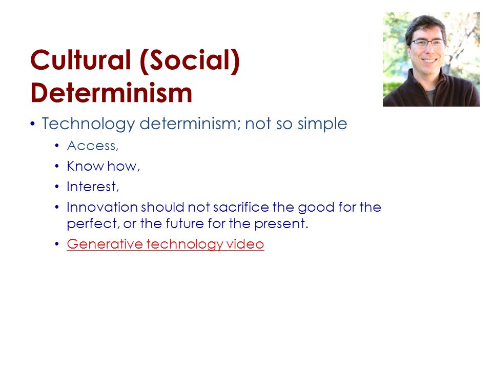 Cultural (Social) Determinism Technology determinism; not so simple Access, Know how, Interest, Innovation should not sacrifice the good for the perfect, or the future for the present.