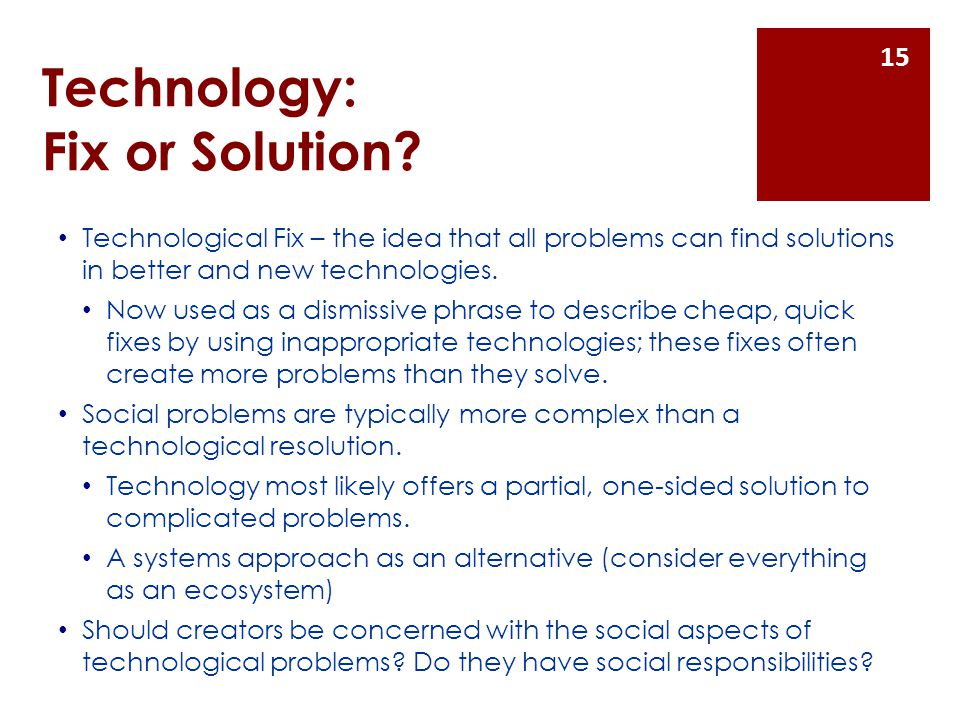 Technology: Fix or Solution? Technological Fix – the idea that all problems can find solutions in better and new technologies. Now used as a dismissiv