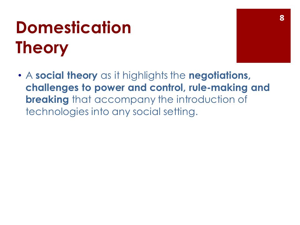 Domestication Theory A social theory as it highlights the negotiations, challenges to power and control, rule-making and breaking that accompany the introduction of technologies into any social setting.