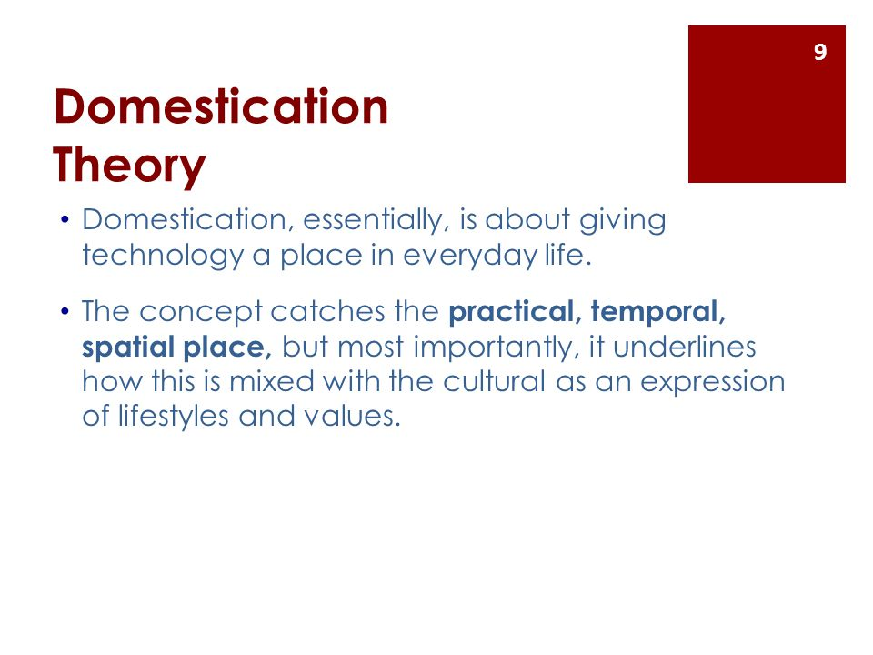 Domestication Theory Domestication, essentially, is about giving technology a place in everyday life. The concept catches the practical, temporal, spa