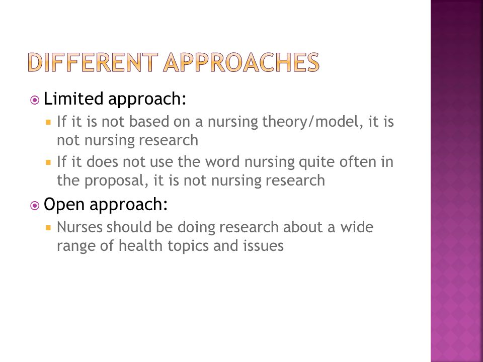  Limited approach:  If it is not based on a nursing theory/model, it is not nursing research  If it does not use the word nursing quite often in the proposal, it is not nursing research  Open approach:  Nurses should be doing research about a wide range of health topics and issues