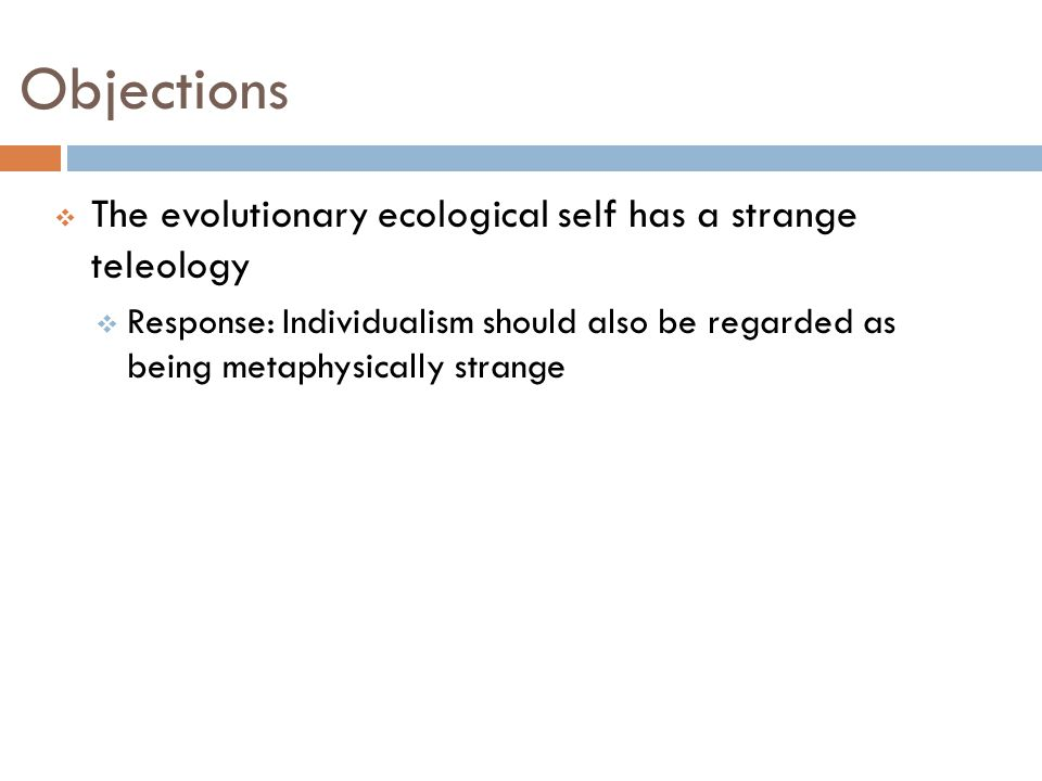 Objections  The evolutionary ecological self has a strange teleology  Response: Individualism should also be regarded as being metaphysically strange
