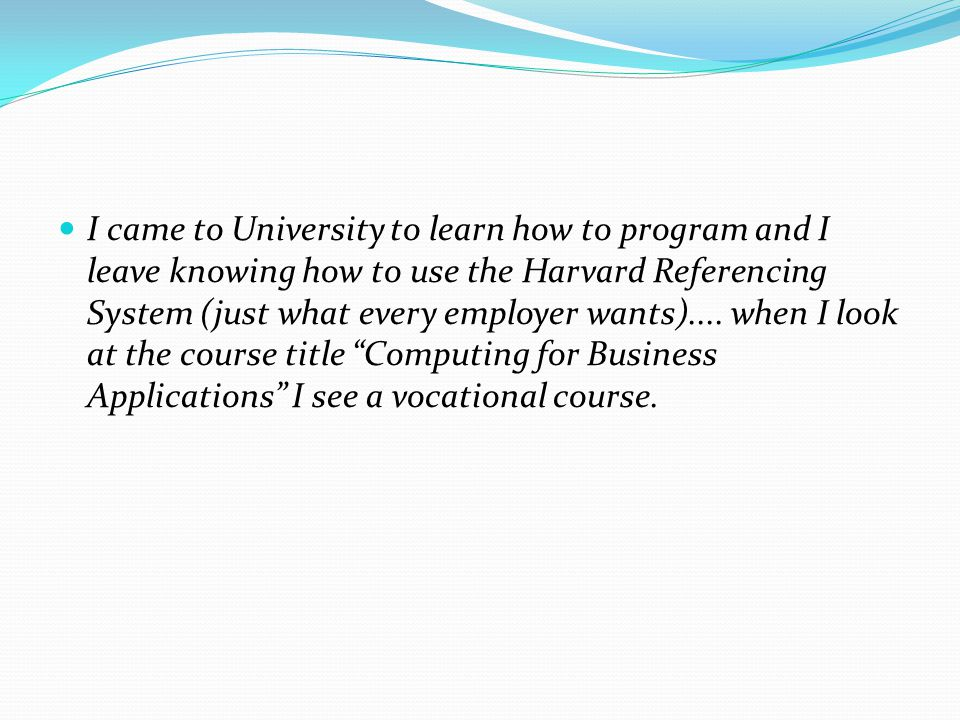 I came to University to learn how to program and I leave knowing how to use the Harvard Referencing System (just what every employer wants).... when I