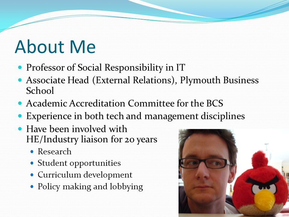 About Me Professor of Social Responsibility in IT Associate Head (External Relations), Plymouth Business School Academic Accreditation Committee for the BCS Experience in both tech and management disciplines Have been involved with HE/Industry liaison for 20 years Research Student opportunities Curriculum development Policy making and lobbying