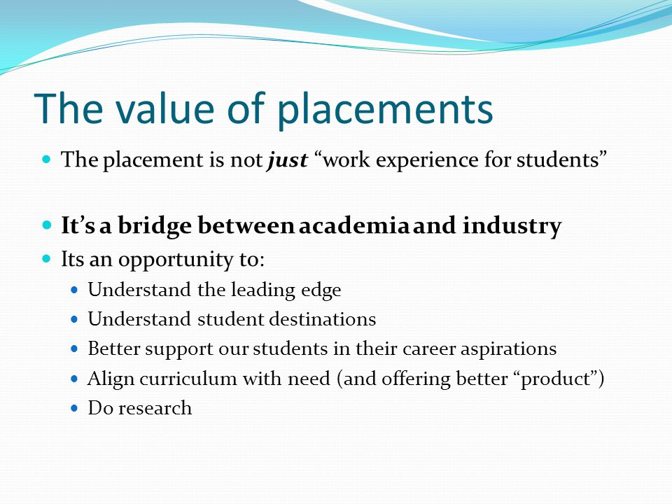 """The value of placements The placement is not just """"work experience for students"""" It's a bridge between academia and industry Its an opportunity to: Un"""