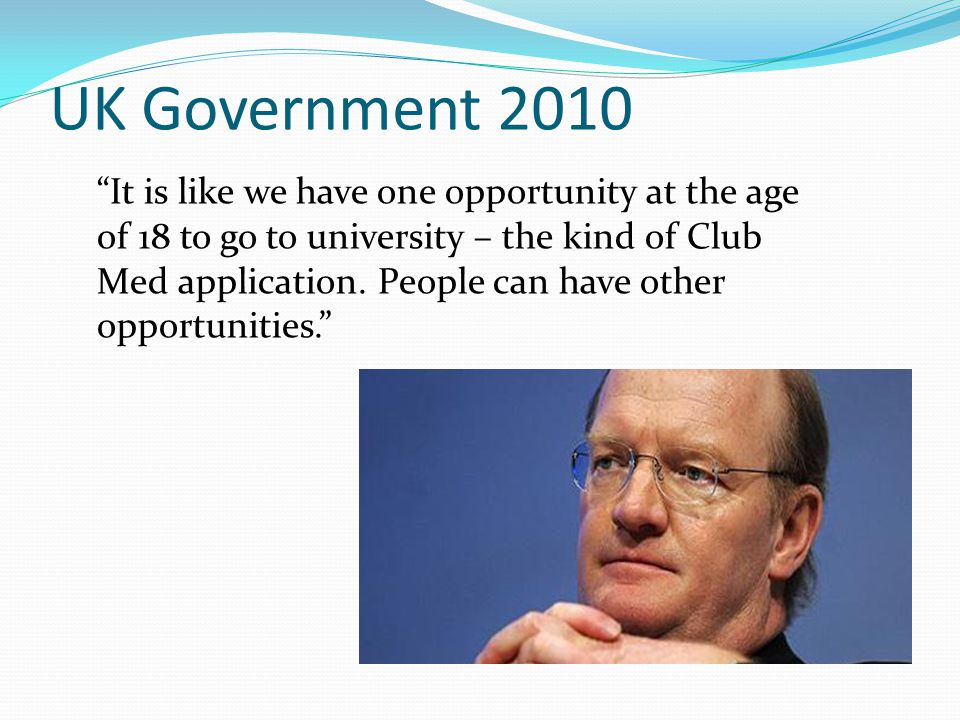 """UK Government 2010 """"It is like we have one opportunity at the age of 18 to go to university – the kind of Club Med application. People can have other"""