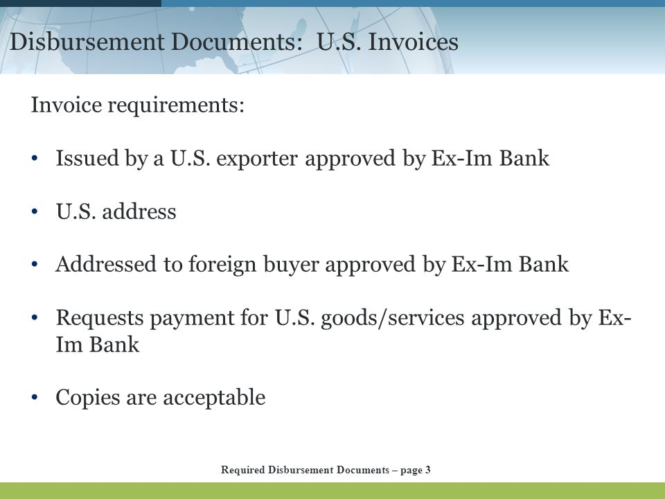 Disbursement Documents: U.S. Invoices Invoice requirements: Issued by a U.S. exporter approved by Ex-Im Bank U.S. address Addressed to foreign buyer a