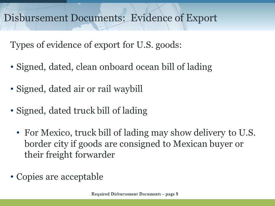 Disbursement Documents: Evidence of Export Types of evidence of export for U.S. goods: Signed, dated, clean onboard ocean bill of lading Signed, dated