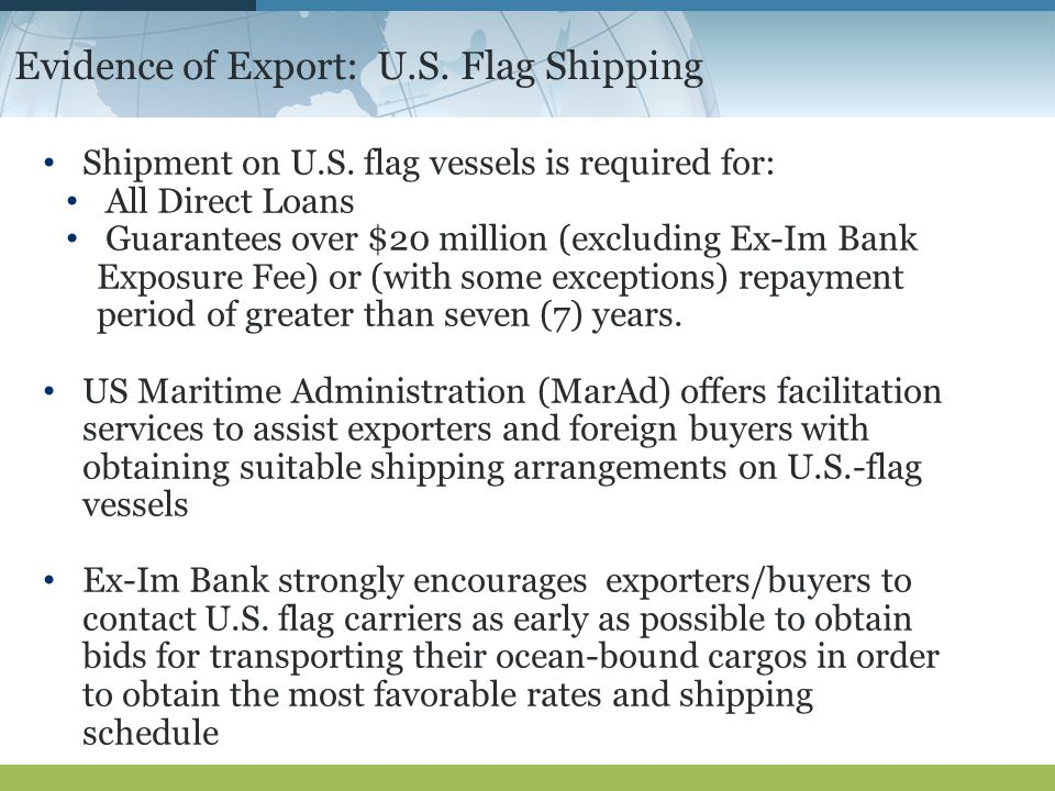 Evidence of Export: U.S. Flag Shipping Shipment on U.S. flag vessels is required for: All Direct Loans Guarantees over $20 million (excluding Ex-Im Ba