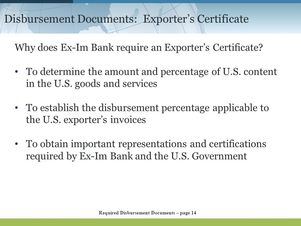 Disbursement Documents: Exporter's Certificate Why does Ex-Im Bank require an Exporter's Certificate? To determine the amount and percentage of U.S. c