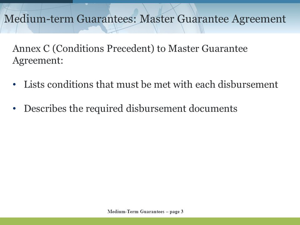 Medium-term Guarantees: Master Guarantee Agreement Annex C (Conditions Precedent) to Master Guarantee Agreement: Lists conditions that must be met with each disbursement Describes the required disbursement documents Medium-Term Guarantees – page 3