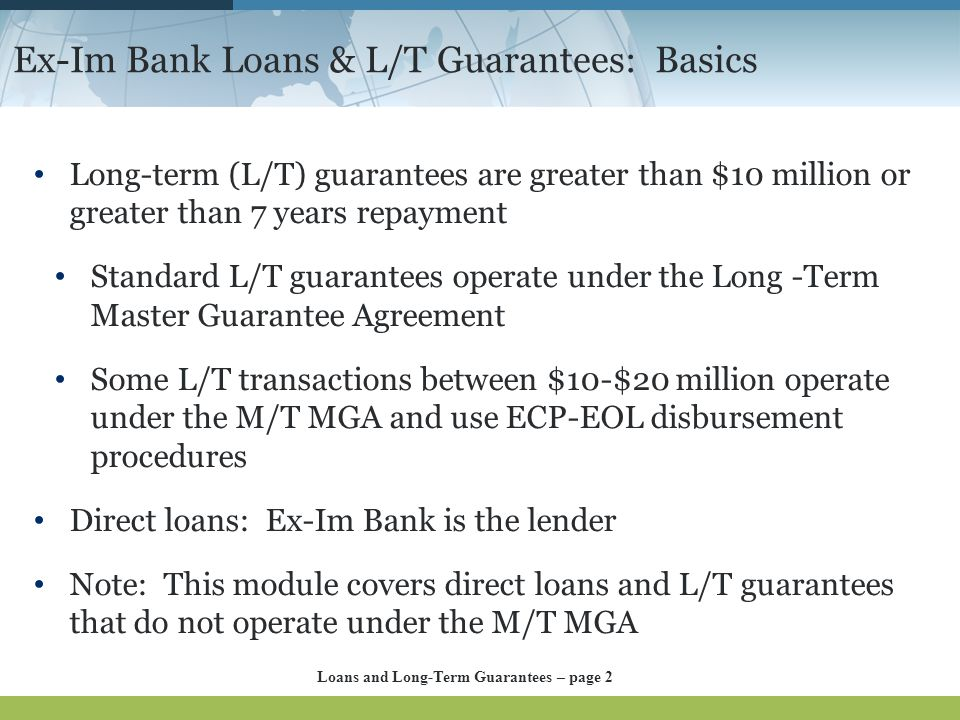 Ex-Im Bank Loans & L/T Guarantees: Basics Long-term (L/T) guarantees are greater than $10 million or greater than 7 years repayment Standard L/T guara