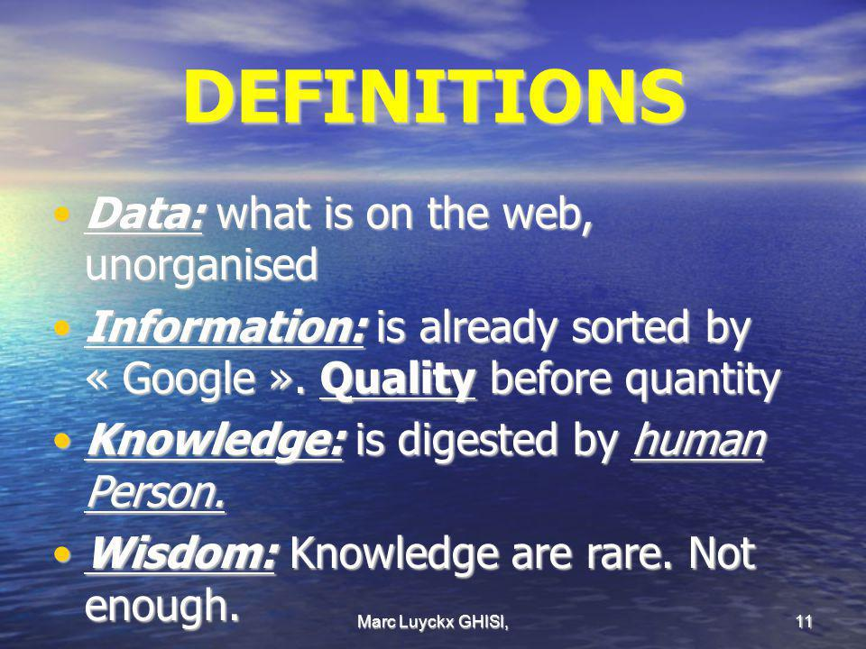 Marc Luyckx GHISI, 11 DEFINITIONS Data: what is on the web, unorganisedData: what is on the web, unorganised Information: is already sorted by « Googl