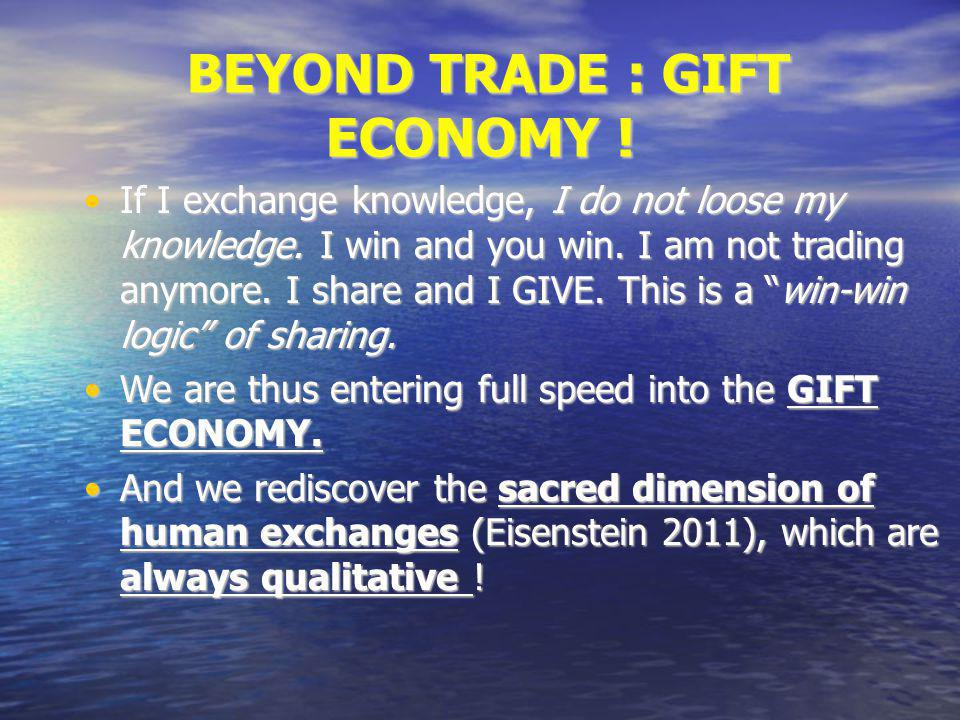 BEYOND TRADE : GIFT ECONOMY ! BEYOND TRADE : GIFT ECONOMY ! If I exchange knowledge, I do not loose my knowledge. I win and you win. I am not trading