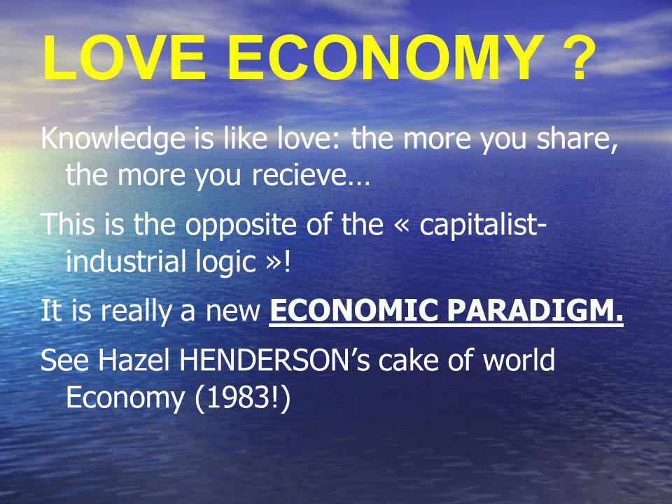 LOVE ECONOMY ? Knowledge is like love: the more you share, the more you recieve… This is the opposite of the « capitalist- industrial logic »! It is r