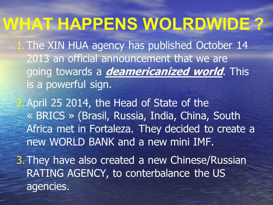 WHAT HAPPENS WOLRDWIDE ? 1.The XIN HUA agency has published October 14 2013 an official announcement that we are going towards a deamericanized world.