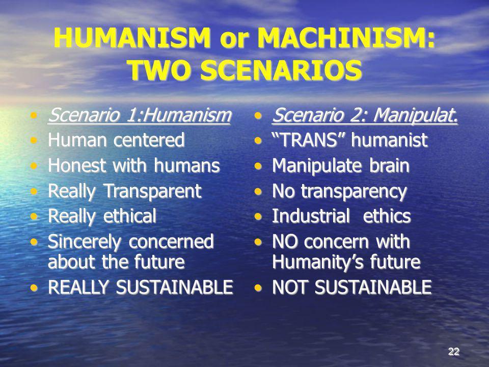 22 HUMANISM or MACHINISM: TWO SCENARIOS Scenario 1:HumanismScenario 1:Humanism Human centeredHuman centered Honest with humansHonest with humans Reall