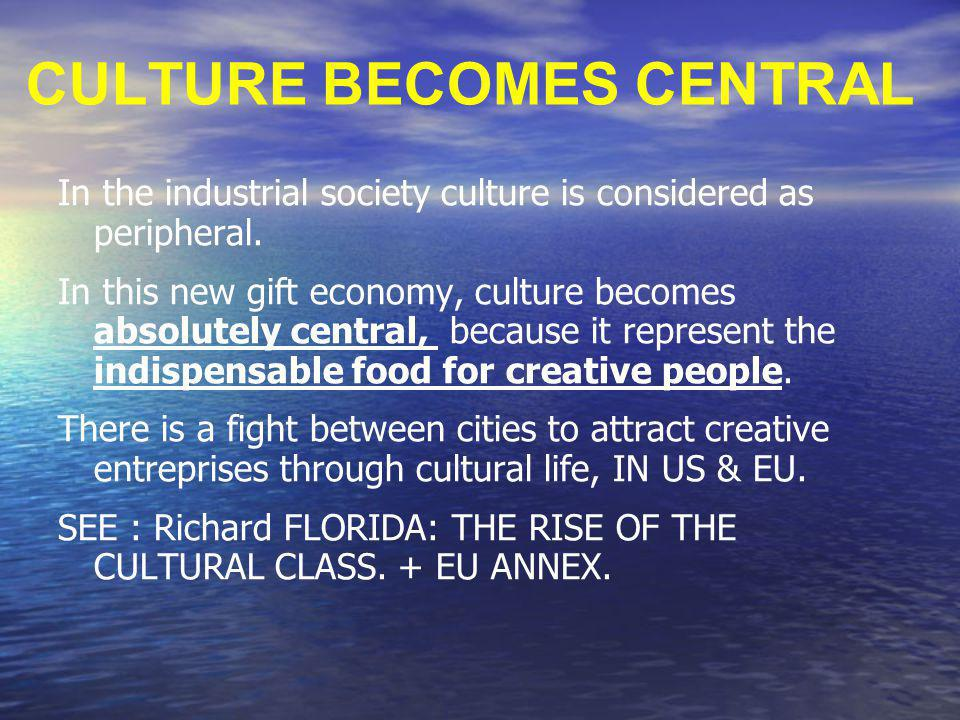 CULTURE BECOMES CENTRAL In the industrial society culture is considered as peripheral. In this new gift economy, culture becomes absolutely central, b